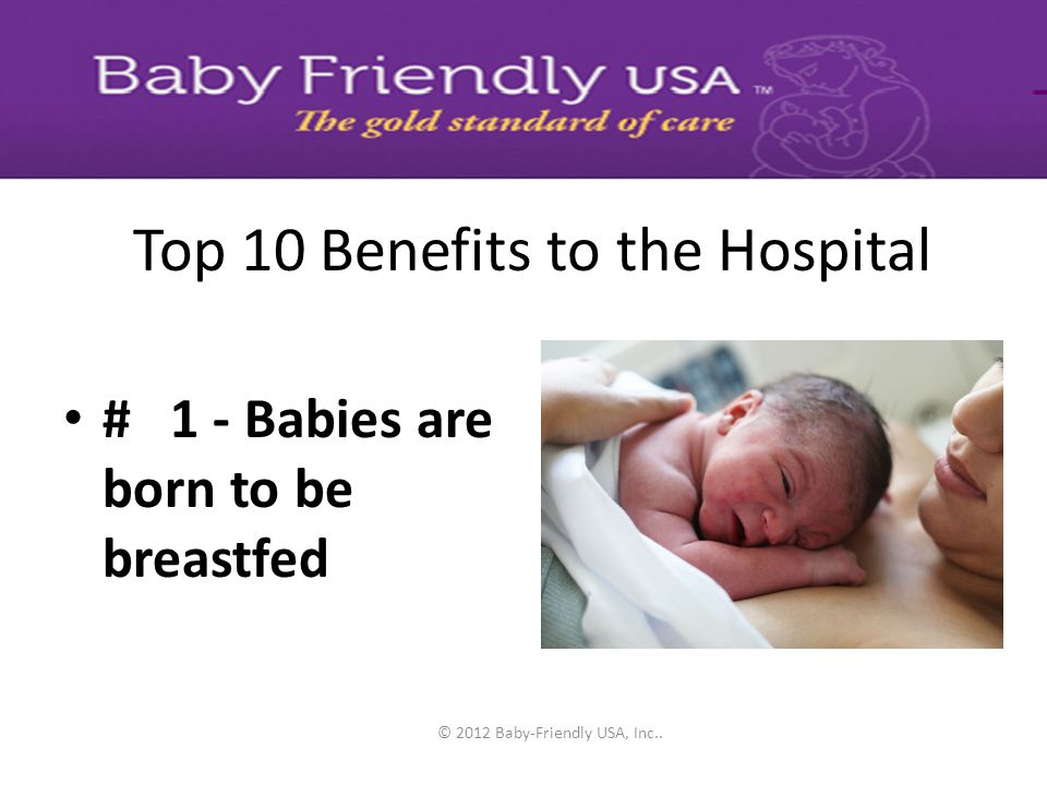 © 2012 Baby-Friendly USA, Inc.. Top 10 Benefits to the Hospital # 4 - demonstrate a commitment to quality improvement # 3 - meet corporate compliance
