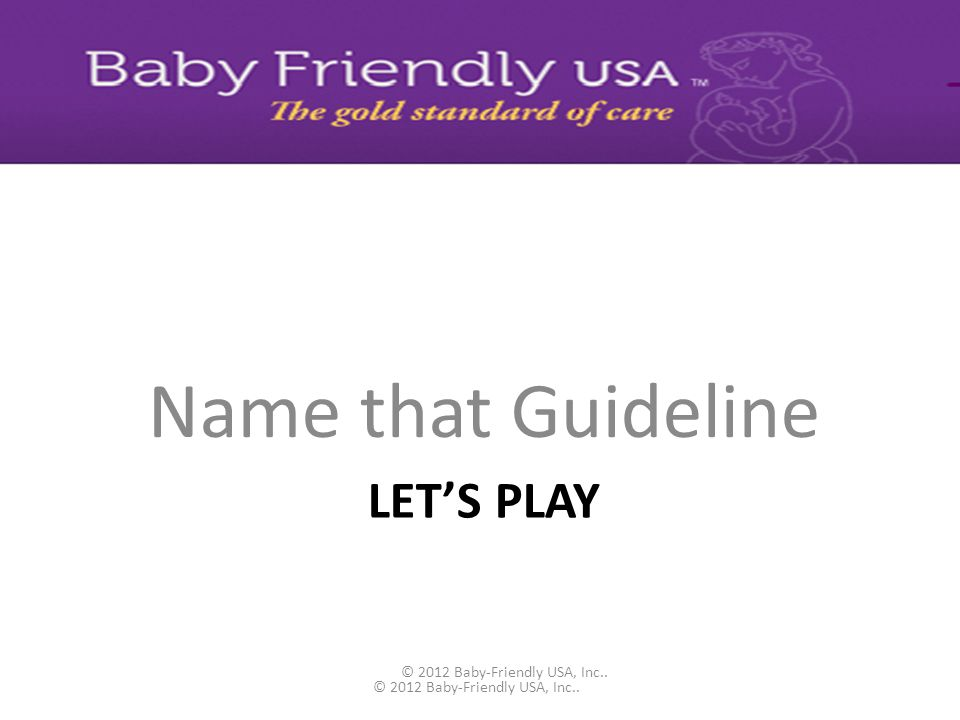 BFUSA GUIDELINES AND EVALUATION CRITERIA ON-LINE Guideline - the standard of care to strive to achieve for all patients Criteria for Evaluation – the minimum standard that must be achieved in order to become designated as Baby-Friendly Always strive to achieve 100%.