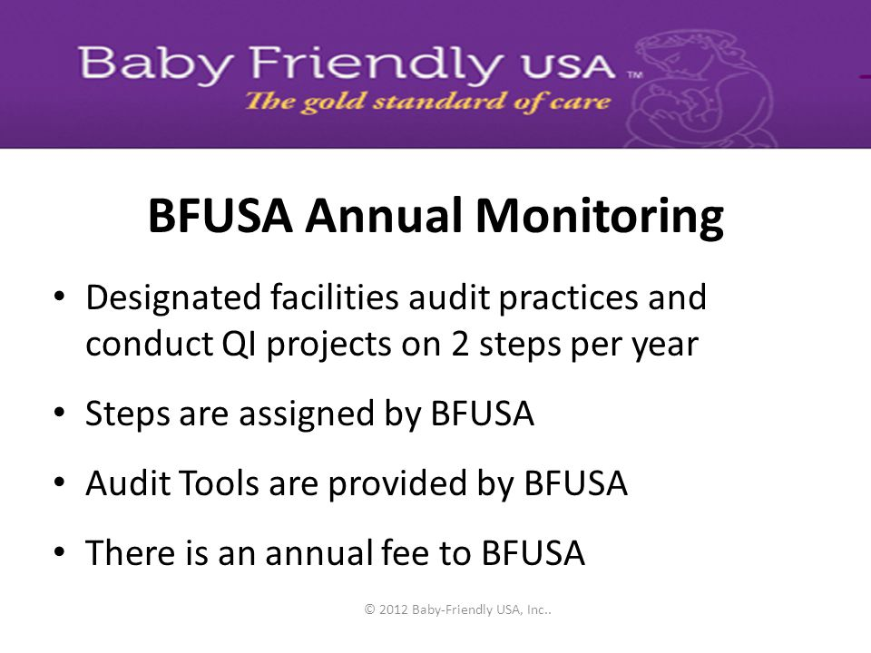 © 2012 Baby-Friendly USA, Inc.. BFUSA Annual Monitoring Process Facilities audit practices on assigned steps and conduct QI projects as necessary