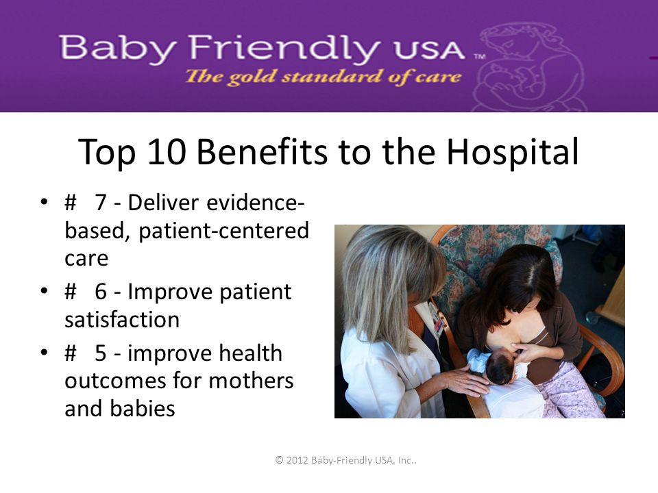 © 2012 Baby-Friendly USA, Inc.. Top 10 Benefits to the Hospital # 10 - Elevate the facility reputation by receiving a globally prestigious award # 9 -