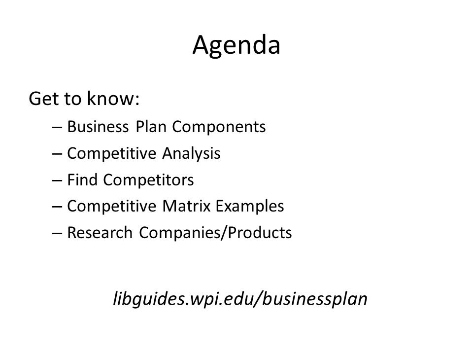 Agenda Get to know: – Business Plan Components – Competitive Analysis – Find Competitors – Competitive Matrix Examples – Research Companies/Products libguides.wpi.edu/businessplan