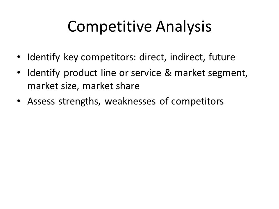 Competitive Analysis Identify key competitors: direct, indirect, future Identify product line or service & market segment, market size, market share Assess strengths, weaknesses of competitors