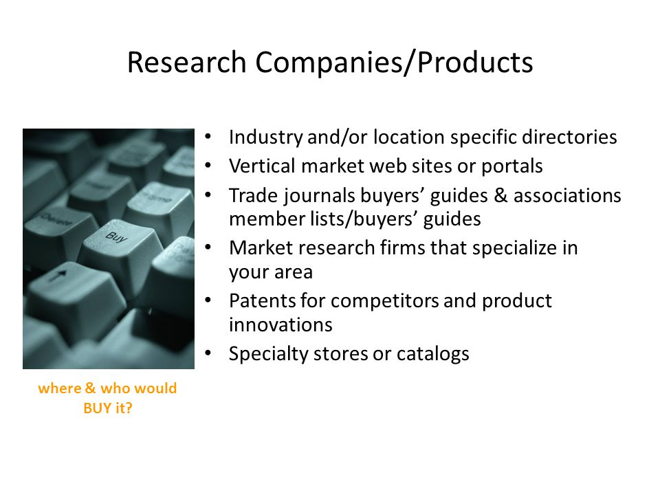 Research Companies/Products Industry and/or location specific directories Vertical market web sites or portals Trade journals buyers guides & associations member lists/buyers guides Market research firms that specialize in your area Patents for competitors and product innovations Specialty stores or catalogs where & who would BUY it