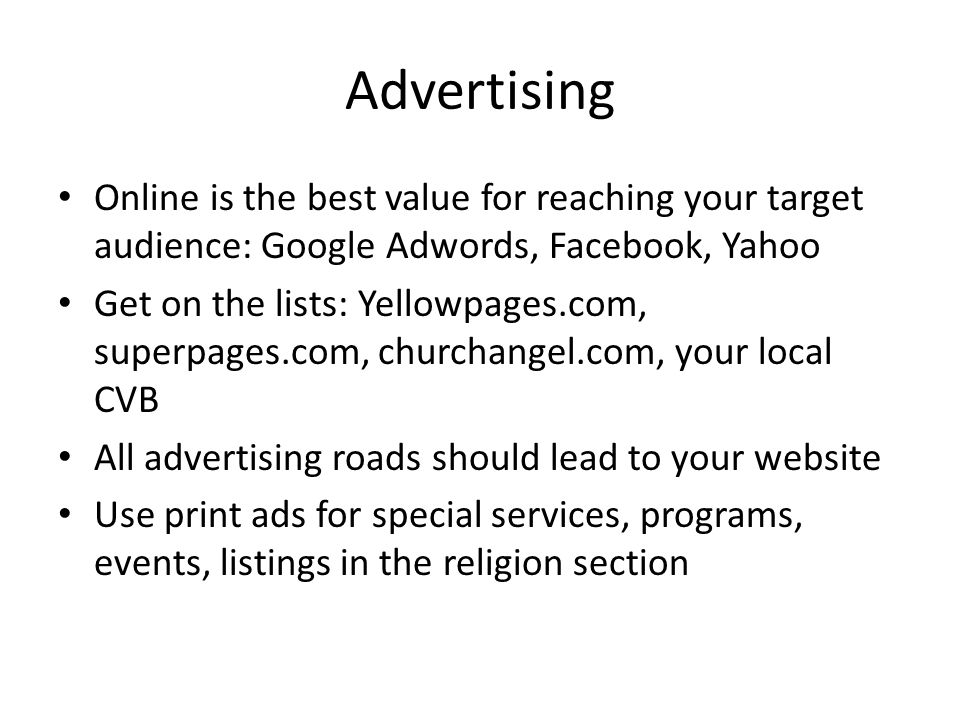 Advertising Online is the best value for reaching your target audience: Google Adwords, Facebook, Yahoo Get on the lists: Yellowpages.com, superpages.com, churchangel.com, your local CVB All advertising roads should lead to your website Use print ads for special services, programs, events, listings in the religion section