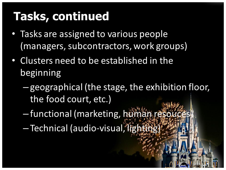 Tasks, continued Tasks are assigned to various people (managers, subcontractors, work groups) Clusters need to be established in the beginning – geographical (the stage, the exhibition floor, the food court, etc.) – functional (marketing, human resouces) – Technical (audio-visual, lighting)