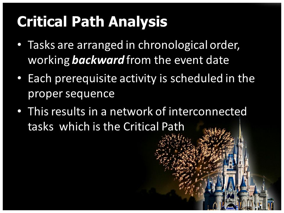 Critical Path Analysis Tasks are arranged in chronological order, working backward from the event date Each prerequisite activity is scheduled in the proper sequence This results in a network of interconnected tasks which is the Critical Path