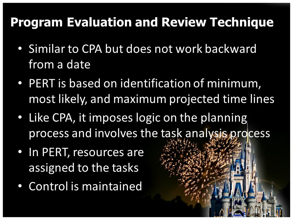 Program Evaluation and Review Technique Similar to CPA but does not work backward from a date PERT is based on identification of minimum, most likely, and maximum projected time lines Like CPA, it imposes logic on the planning process and involves the task analysis process In PERT, resources are assigned to the tasks Control is maintained