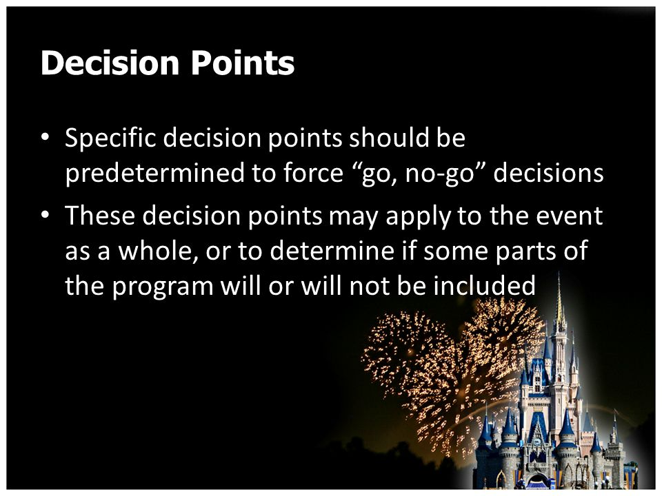 Decision Points Specific decision points should be predetermined to force go, no-go decisions These decision points may apply to the event as a whole, or to determine if some parts of the program will or will not be included