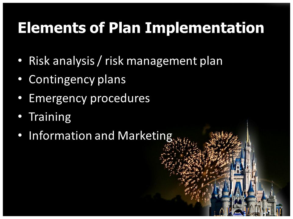 Elements of Plan Implementation Risk analysis / risk management plan Contingency plans Emergency procedures Training Information and Marketing