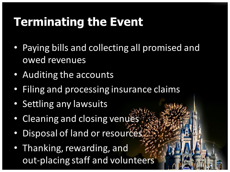 Terminating the Event Paying bills and collecting all promised and owed revenues Auditing the accounts Filing and processing insurance claims Settling any lawsuits Cleaning and closing venues Disposal of land or resources Thanking, rewarding, and out-placing staff and volunteers