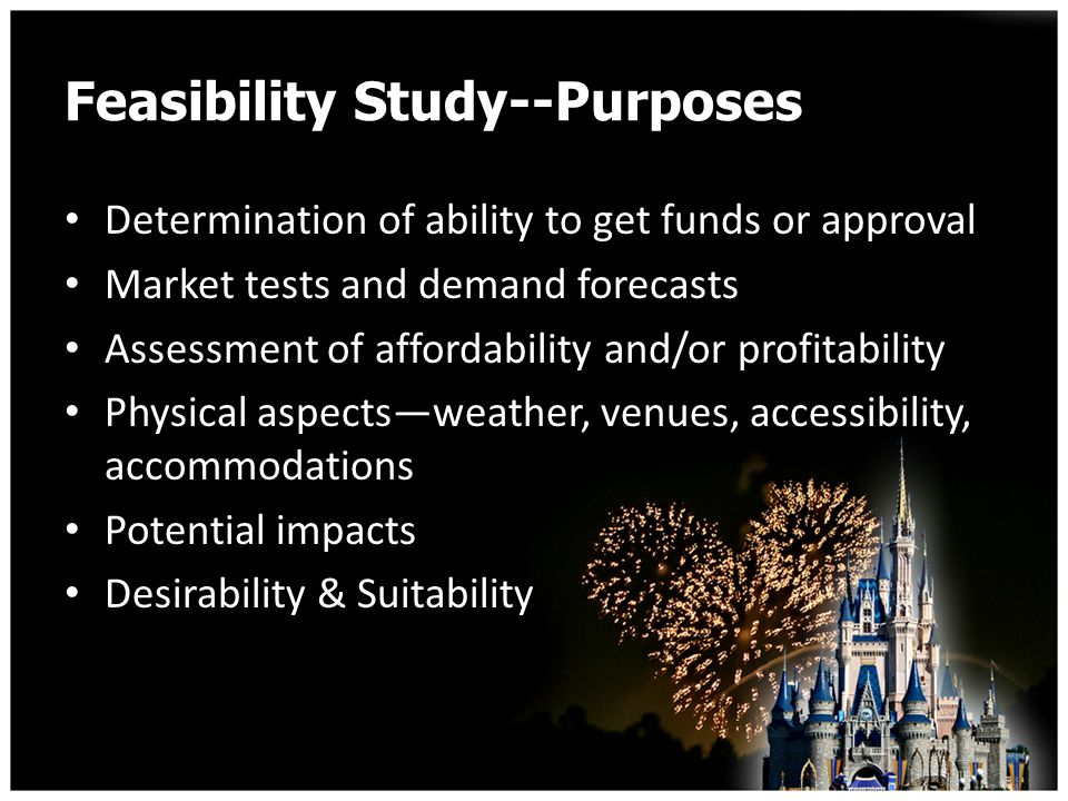 Feasibility Study--Purposes Determination of ability to get funds or approval Market tests and demand forecasts Assessment of affordability and/or profitability Physical aspectsweather, venues, accessibility, accommodations Potential impacts Desirability & Suitability