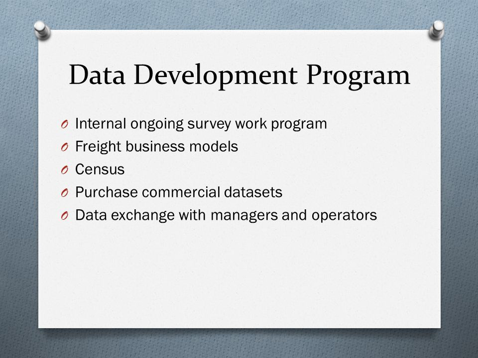 Data Development Program O Internal ongoing survey work program O Freight business models O Census O Purchase commercial datasets O Data exchange with managers and operators