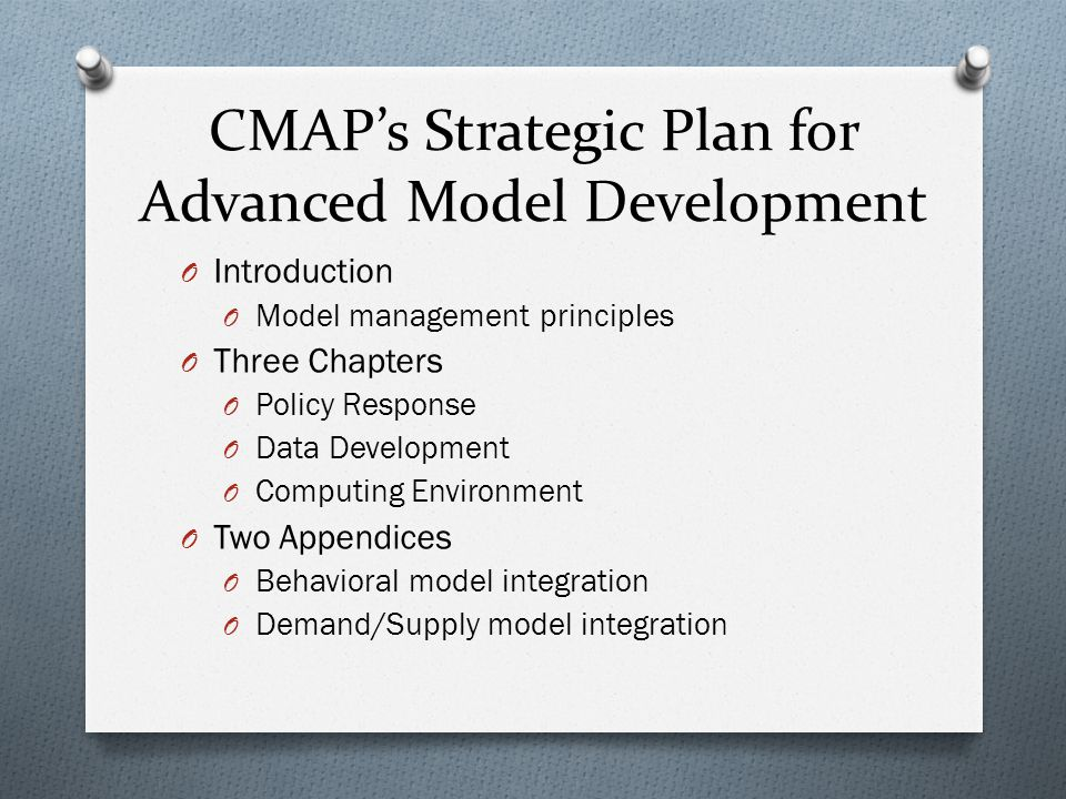 CMAPs Strategic Plan for Advanced Model Development O Introduction O Model management principles O Three Chapters O Policy Response O Data Development O Computing Environment O Two Appendices O Behavioral model integration O Demand/Supply model integration