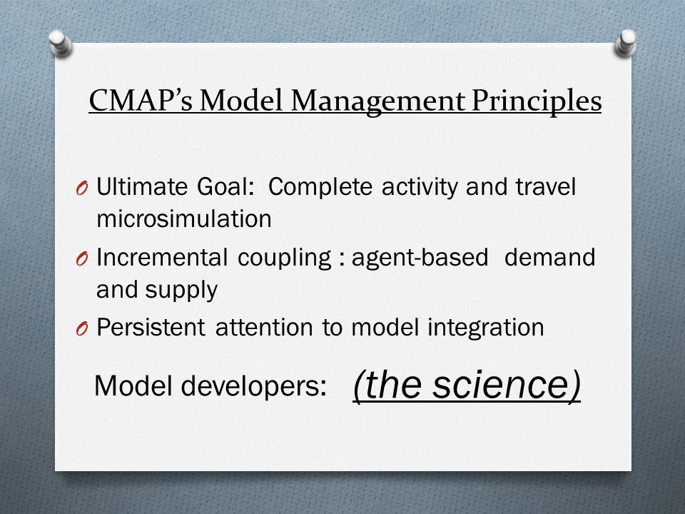 CMAPs Model Management Principles O Ultimate Goal: Complete activity and travel microsimulation O Incremental coupling : agent-based demand and supply O Persistent attention to model integration (the science) Model developers: