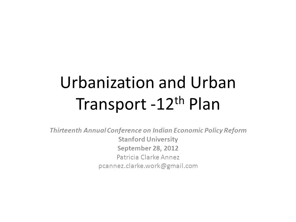 Urbanization and Urban Transport -12 th Plan Thirteenth Annual Conference on Indian Economic Policy Reform Stanford University September 28, 2012 Patricia Clarke Annez pcannez.clarke.work@gmail.com