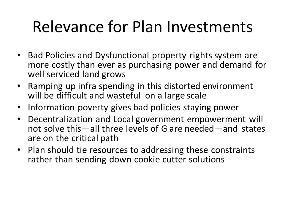 Relevance for Plan Investments Bad Policies and Dysfunctional property rights system are more costly than ever as purchasing power and demand for well serviced land grows Ramping up infra spending in this distorted environment will be difficult and wasteful on a large scale Information poverty gives bad policies staying power Decentralization and Local government empowerment will not solve thisall three levels of G are neededand states are on the critical path Plan should tie resources to addressing these constraints rather than sending down cookie cutter solutions
