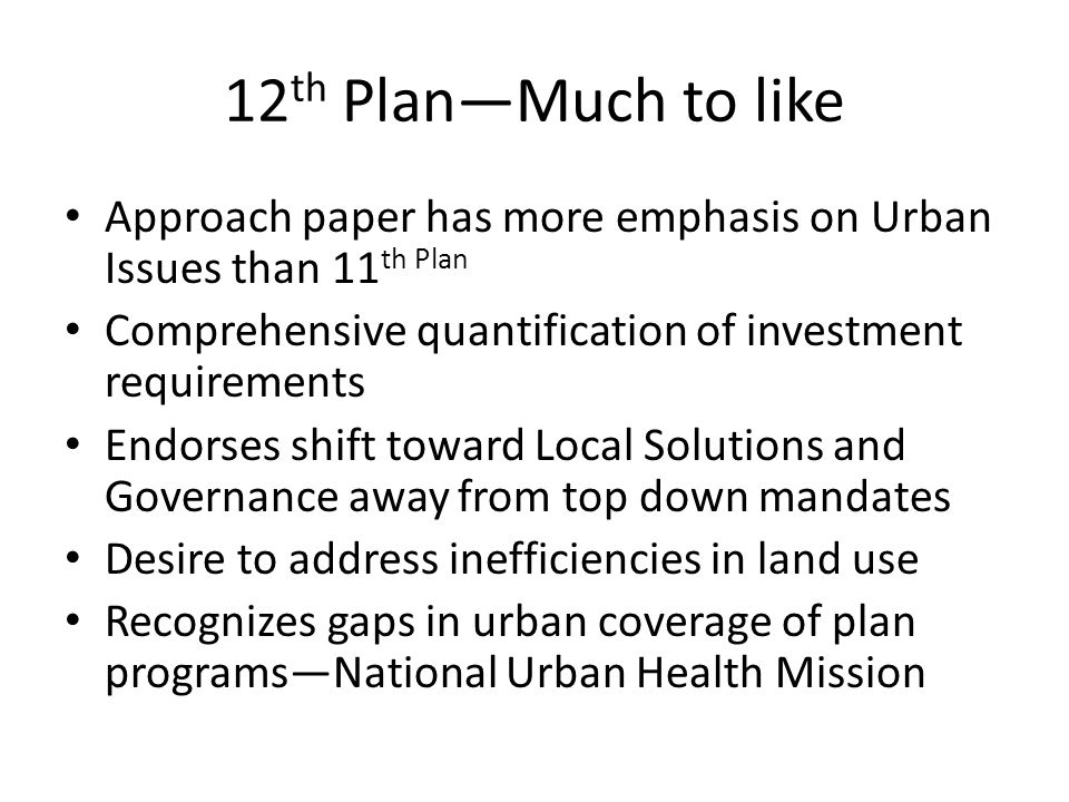 12 th PlanMuch to like Approach paper has more emphasis on Urban Issues than 11 th Plan Comprehensive quantification of investment requirements Endorses shift toward Local Solutions and Governance away from top down mandates Desire to address inefficiencies in land use Recognizes gaps in urban coverage of plan programsNational Urban Health Mission
