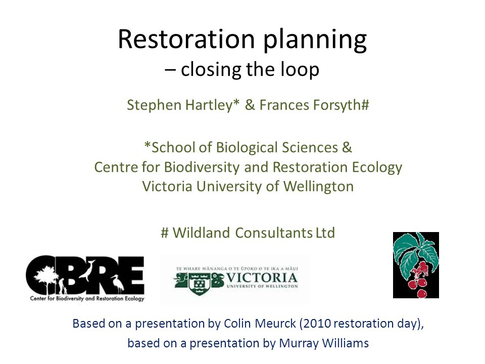 Restoration planning – closing the loop Stephen Hartley* & Frances Forsyth# *School of Biological Sciences & Centre for Biodiversity and Restoration Ecology Victoria University of Wellington # Wildland Consultants Ltd Based on a presentation by Colin Meurck (2010 restoration day), based on a presentation by Murray Williams