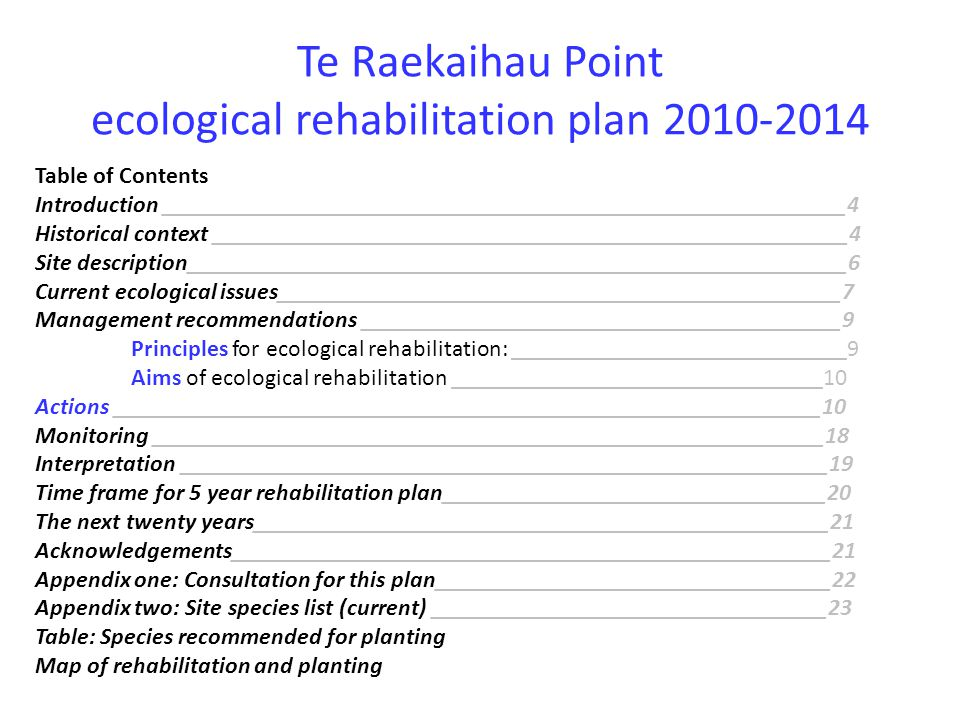 Te Raekaihau Point ecological rehabilitation plan 2010-2014 Table of Contents Introduction _________________________________________________________4 Historical context _____________________________________________________4 Site description_______________________________________________________6 Current ecological issues_______________________________________________7 Management recommendations ________________________________________9 Principles for ecological rehabilitation: ____________________________9 Aims of ecological rehabilitation _______________________________10 Actions ___________________________________________________________10 Monitoring ________________________________________________________18 Interpretation ______________________________________________________19 Time frame for 5 year rehabilitation plan________________________________20 The next twenty years________________________________________________21 Acknowledgements__________________________________________________21 Appendix one: Consultation for this plan_________________________________22 Appendix two: Site species list (current) _________________________________23 Table: Species recommended for planting Map of rehabilitation and planting