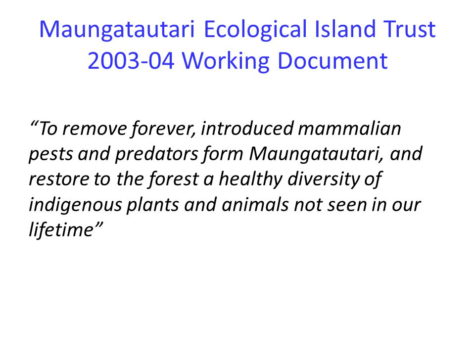 Maungatautari Ecological Island Trust 2003-04 Working Document To remove forever, introduced mammalian pests and predators form Maungatautari, and restore to the forest a healthy diversity of indigenous plants and animals not seen in our lifetime