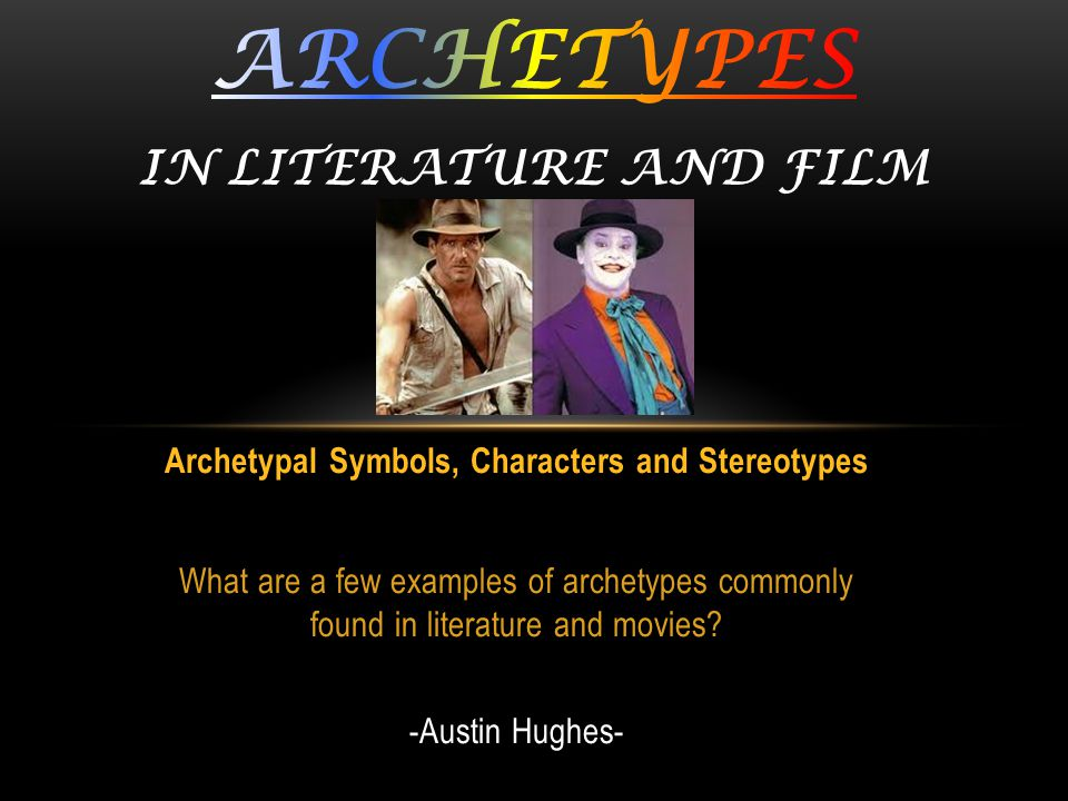 Archetypal Symbols, Characters and Stereotypes What are a few examples of archetypes commonly found in literature and movies? -Austin Hughes-