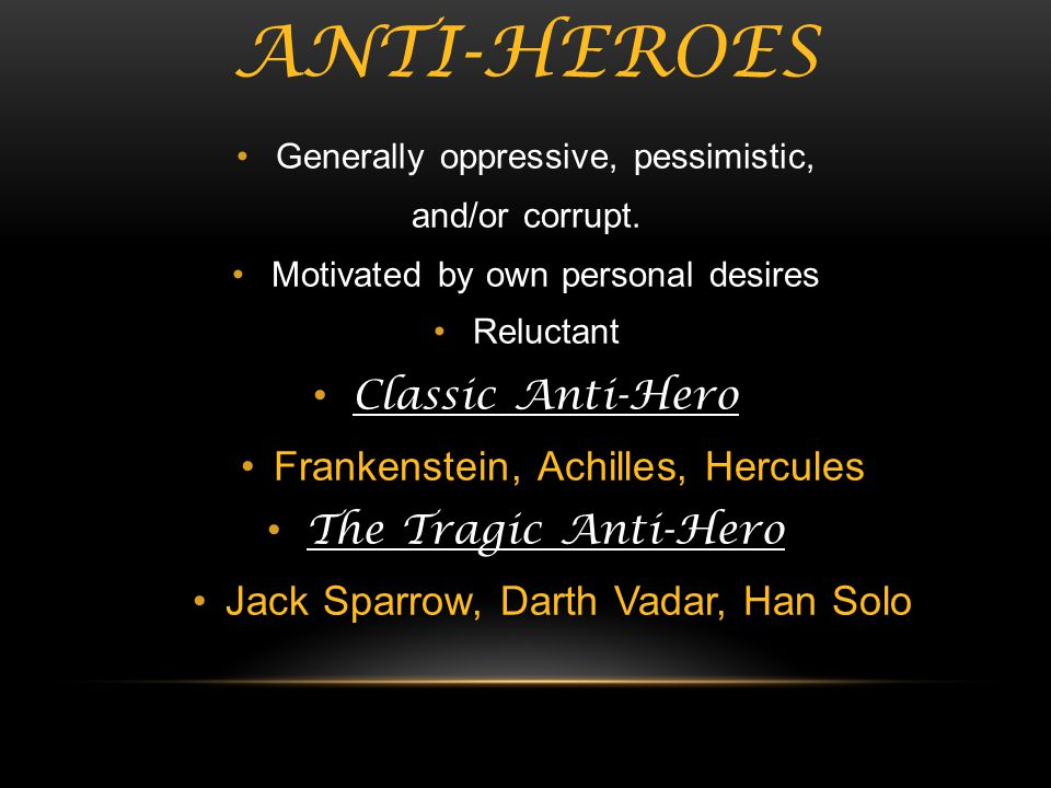 ANTI-HEROES Generally oppressive, pessimistic, and/or corrupt. Motivated by own personal desires Reluctant Classic Anti-Hero Frankenstein, Achilles, H