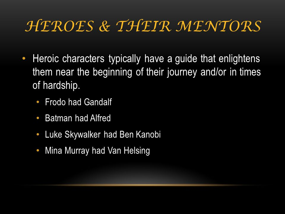 HEROES & THEIR MENTORS Heroic characters typically have a guide that enlightens them near the beginning of their journey and/or in times of hardship.