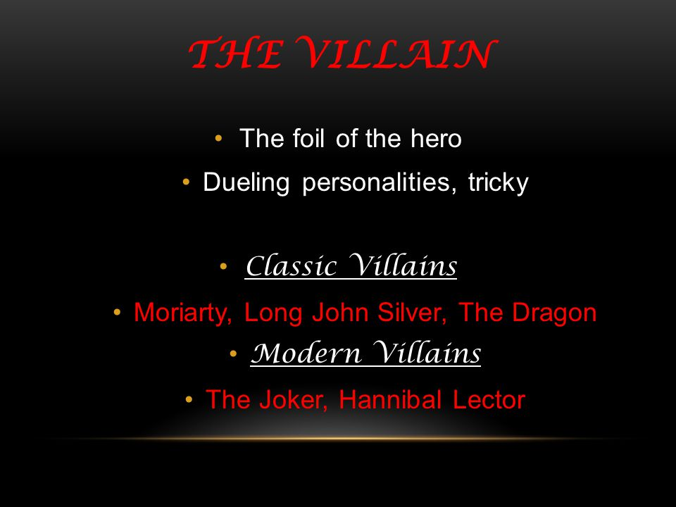 THE VILLAIN The foil of the hero Dueling personalities, tricky Classic Villains Moriarty, Long John Silver, The Dragon Modern Villains The Joker, Hann