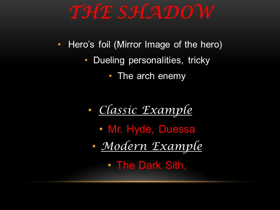 THE SHADOW Heros foil (Mirror Image of the hero) Dueling personalities, tricky The arch enemy Classic Example Mr. Hyde, Duessa Modern Example The Dark