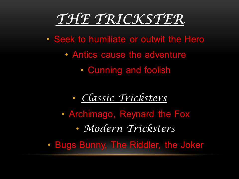 THE TRICKSTER Seek to humiliate or outwit the Hero Antics cause the adventure Cunning and foolish Classic Tricksters Archimago, Reynard the Fox Modern