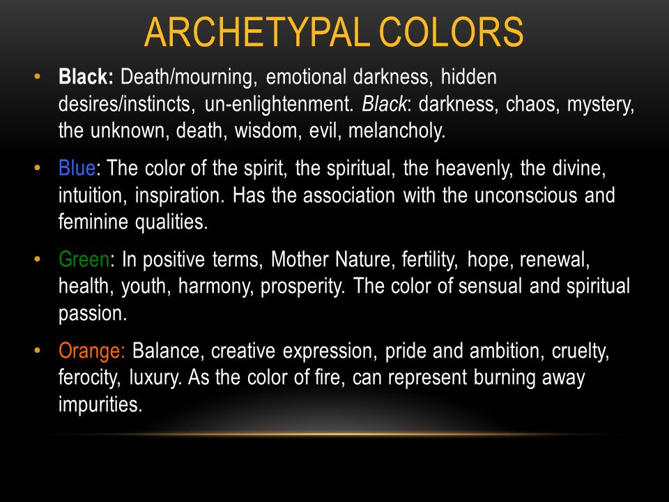 ARCHETYPAL COLORS Black: Death/mourning, emotional darkness, hidden desires/instincts, un-enlightenment. Black : darkness, chaos, mystery, the unknown