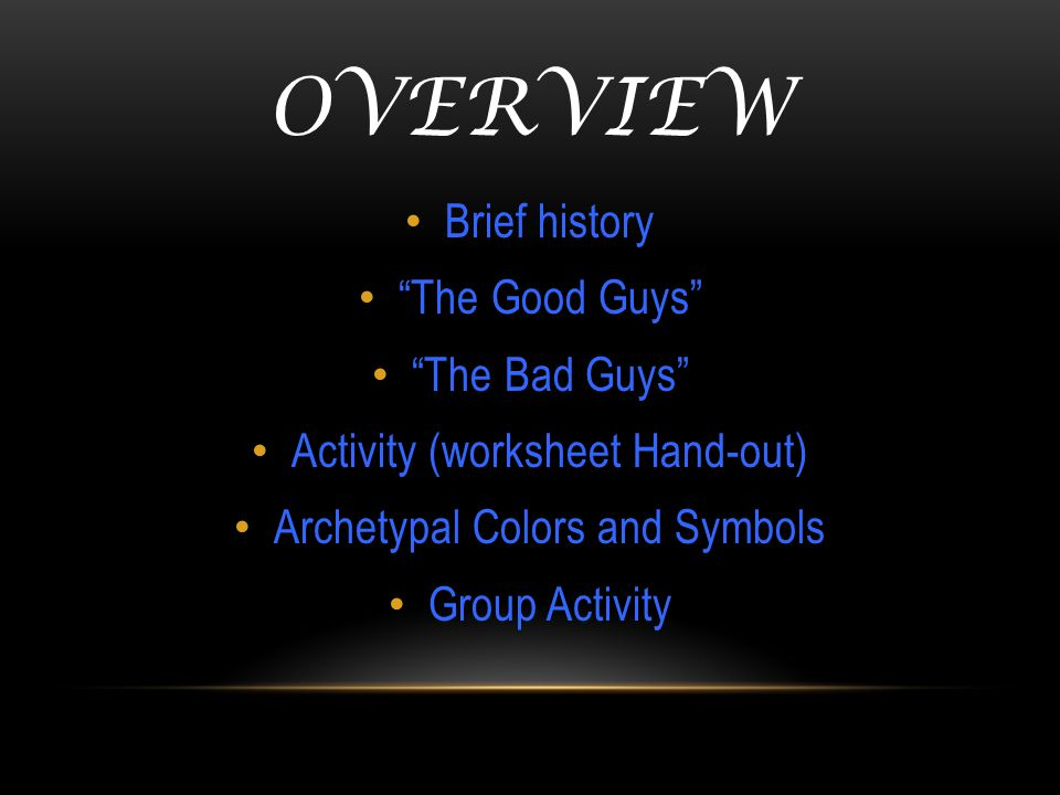 OVERVIEW Brief history The Good Guys The Bad Guys Activity (worksheet Hand-out) Archetypal Colors and Symbols Group Activity