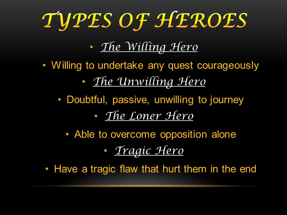 The Willing Hero Willing to undertake any quest courageously The Unwilling Hero Doubtful, passive, unwilling to journey The Loner Hero Able to overcom