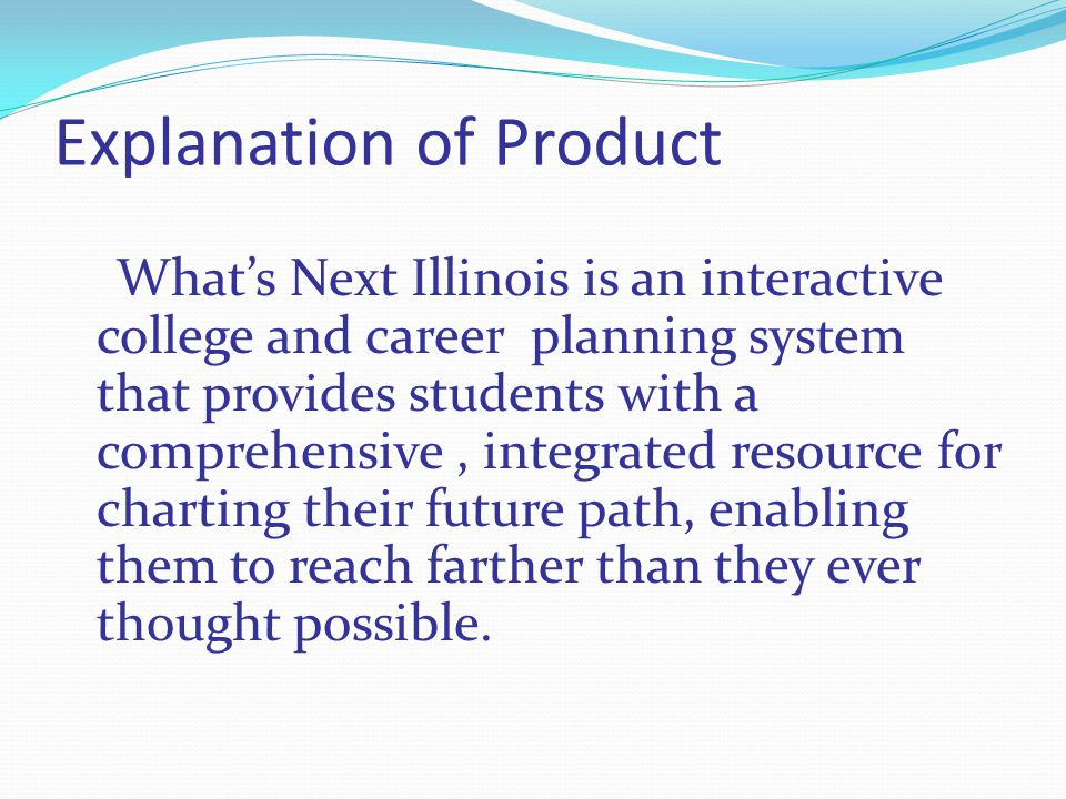 Explanation of Product Whats Next Illinois is an interactive college and career planning system that provides students with a comprehensive, integrated resource for charting their future path, enabling them to reach farther than they ever thought possible.