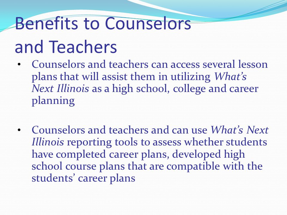 Benefits to Counselors and Teachers Counselors and teachers can access several lesson plans that will assist them in utilizing Whats Next Illinois as a high school, college and career planning Counselors and teachers and can use Whats Next Illinois reporting tools to assess whether students have completed career plans, developed high school course plans that are compatible with the students career plans