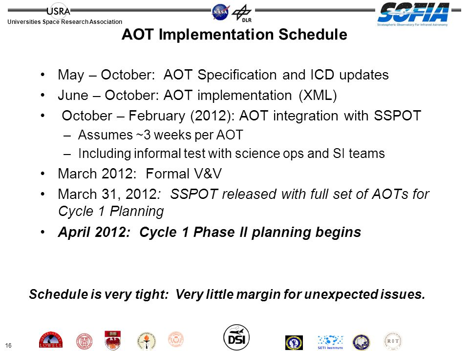 16 Universities Space Research Association AOT Implementation Schedule May – October: AOT Specification and ICD updates June – October: AOT implementation (XML) October – February (2012): AOT integration with SSPOT –Assumes ~3 weeks per AOT –Including informal test with science ops and SI teams March 2012: Formal V&V March 31, 2012: SSPOT released with full set of AOTs for Cycle 1 Planning April 2012: Cycle 1 Phase II planning begins Schedule is very tight: Very little margin for unexpected issues.
