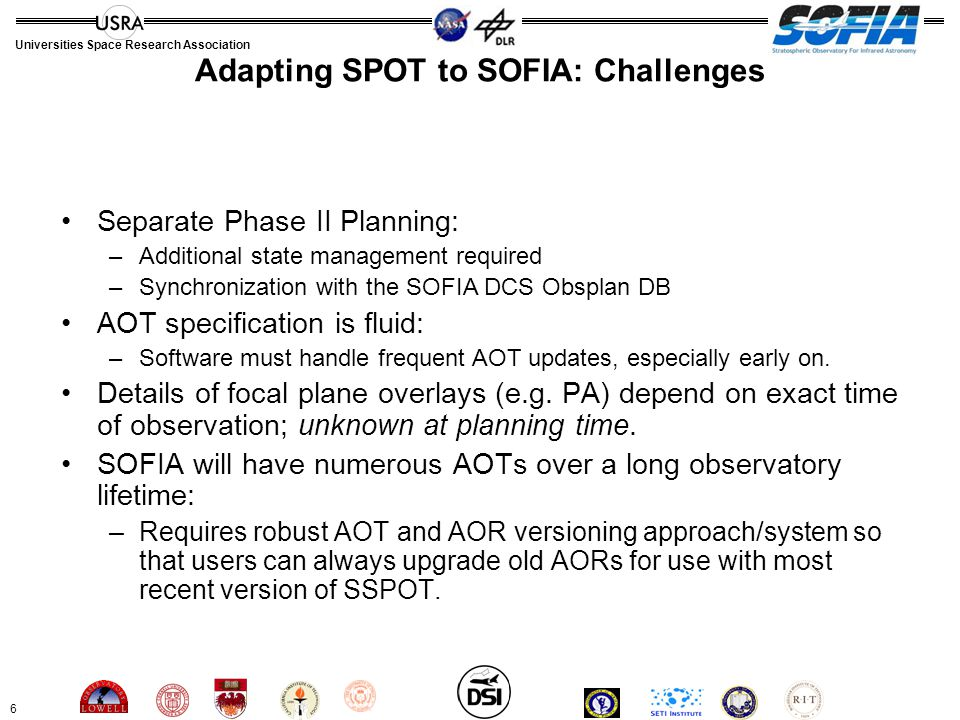 6 Universities Space Research Association Adapting SPOT to SOFIA: Challenges Separate Phase II Planning: –Additional state management required –Synchronization with the SOFIA DCS Obsplan DB AOT specification is fluid: –Software must handle frequent AOT updates, especially early on.