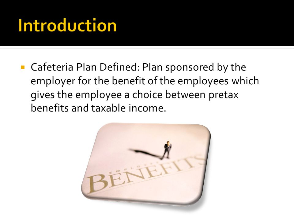 Cafeteria Plan Defined: Plan sponsored by the employer for the benefit of the employees which gives the employee a choice between pretax benefits and