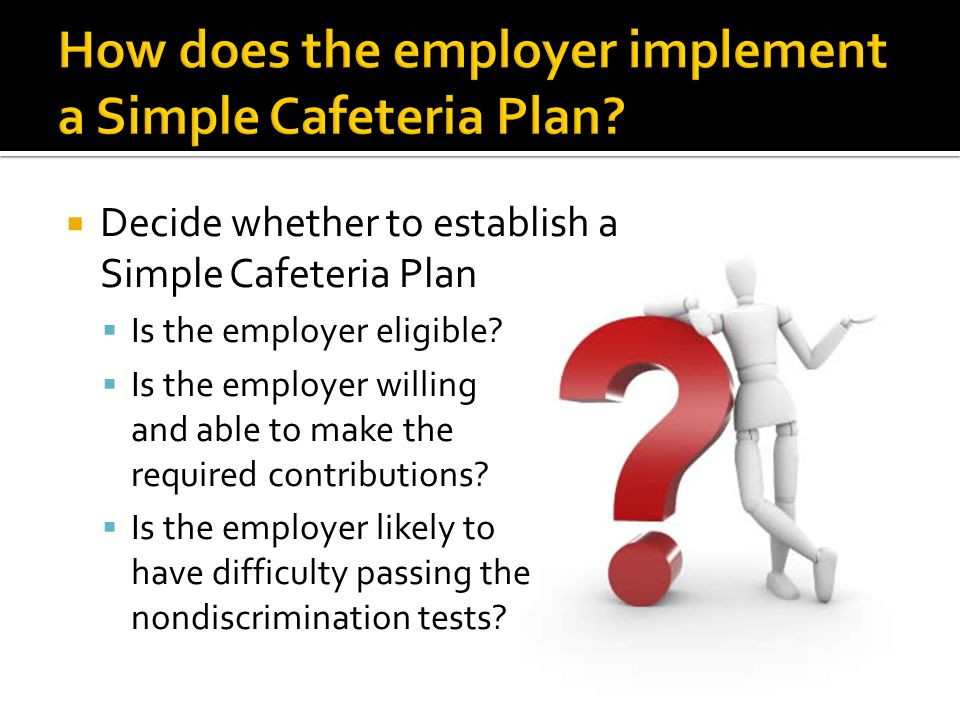 Decide whether to establish a Simple Cafeteria Plan Is the employer eligible? Is the employer willing and able to make the required contributions? Is