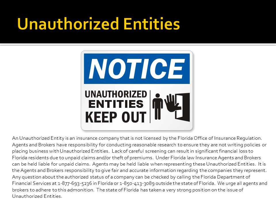 An Unauthorized Entity is an insurance company that is not licensed by the Florida Office of Insurance Regulation.