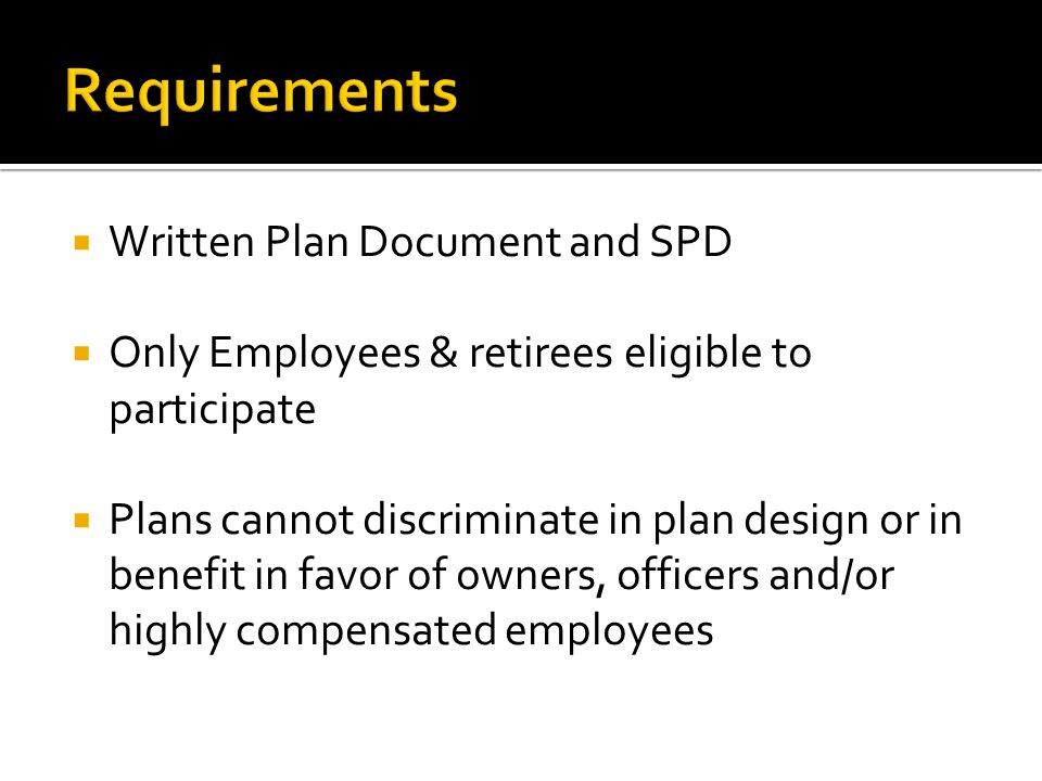 Written Plan Document and SPD Only Employees & retirees eligible to participate Plans cannot discriminate in plan design or in benefit in favor of own