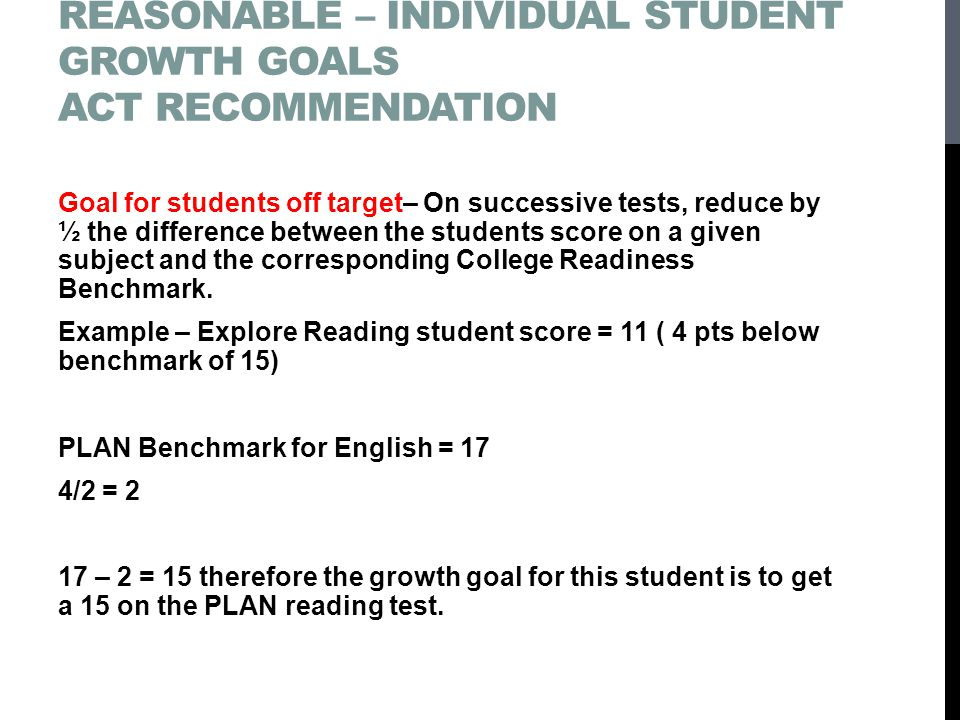 SETTING CHALLENGING – YET REASONABLE – INDIVIDUAL STUDENT GROWTH GOALS ACT RECOMMENDATION Goal for students off target– On successive tests, reduce by ½ the difference between the students score on a given subject and the corresponding College Readiness Benchmark.