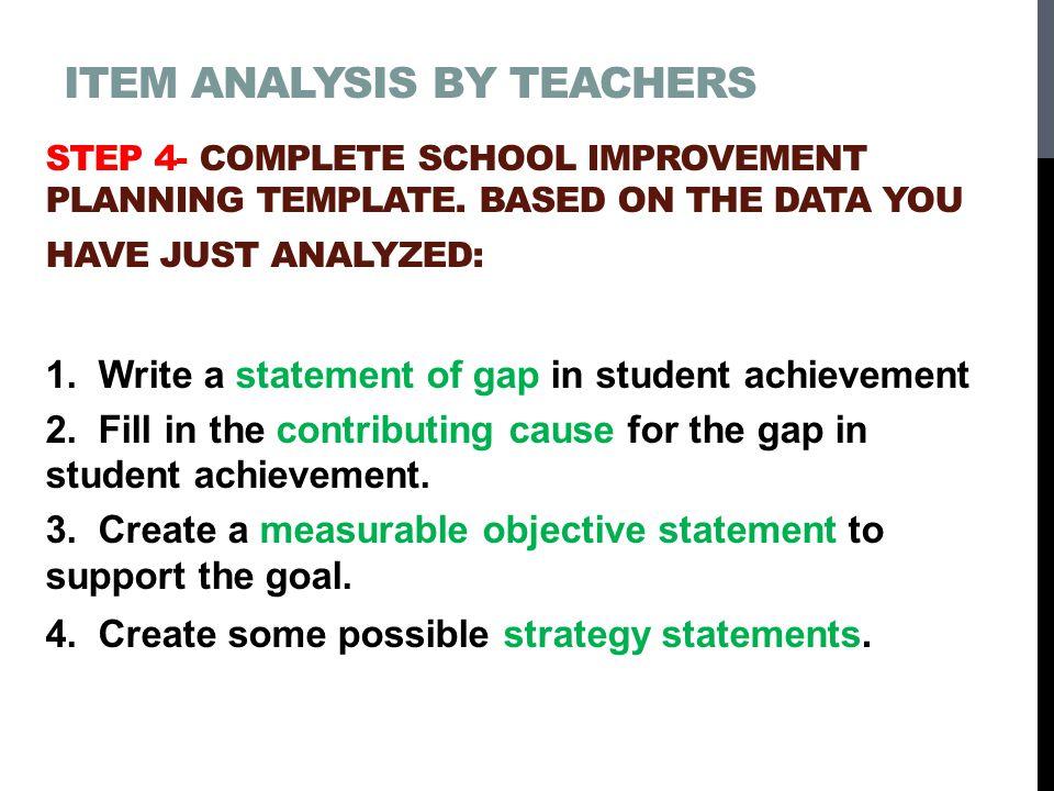ITEM ANALYSIS BY TEACHERS STEP 4- COMPLETE SCHOOL IMPROVEMENT PLANNING TEMPLATE.