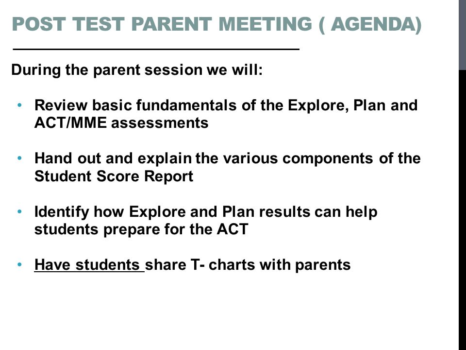 POST TEST PARENT MEETING ( AGENDA) During the parent session we will: Review basic fundamentals of the Explore, Plan and ACT/MME assessments Hand out and explain the various components of the Student Score Report Identify how Explore and Plan results can help students prepare for the ACT Have students share T- charts with parents