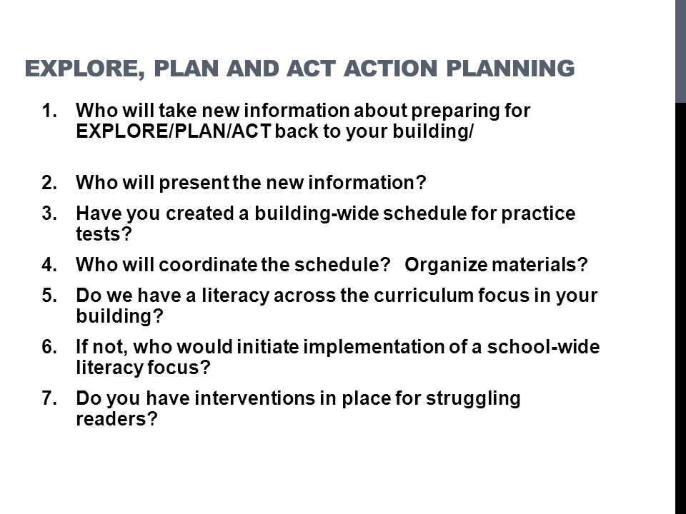 EXPLORE, PLAN AND ACT ACTION PLANNING 1.Who will take new information about preparing for EXPLORE/PLAN/ACT back to your building/ 2.Who will present the new information.