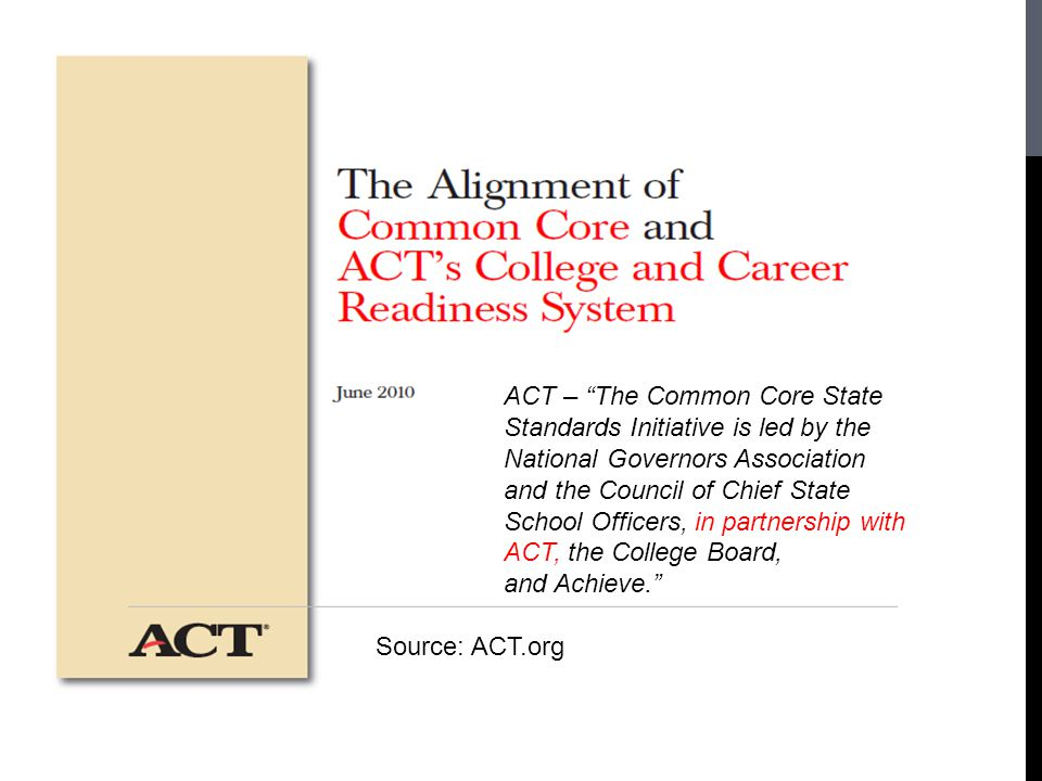 ACT – The Common Core State Standards Initiative is led by the National Governors Association and the Council of Chief State School Officers, in partnership with ACT, the College Board, and Achieve.