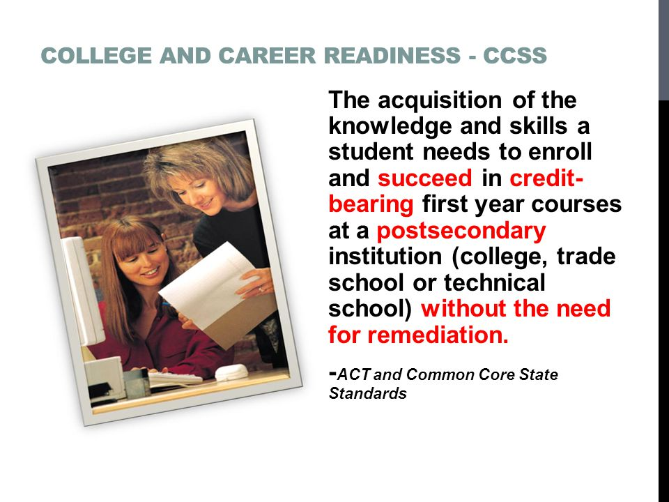 COLLEGE AND CAREER READINESS - CCSS The acquisition of the knowledge and skills a student needs to enroll and succeed in credit- bearing first year courses at a postsecondary institution (college, trade school or technical school) without the need for remediation.