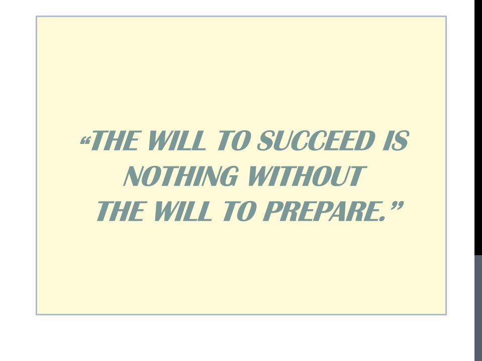THE WILL TO SUCCEED IS NOTHING WITHOUT THE WILL TO PREPARE.