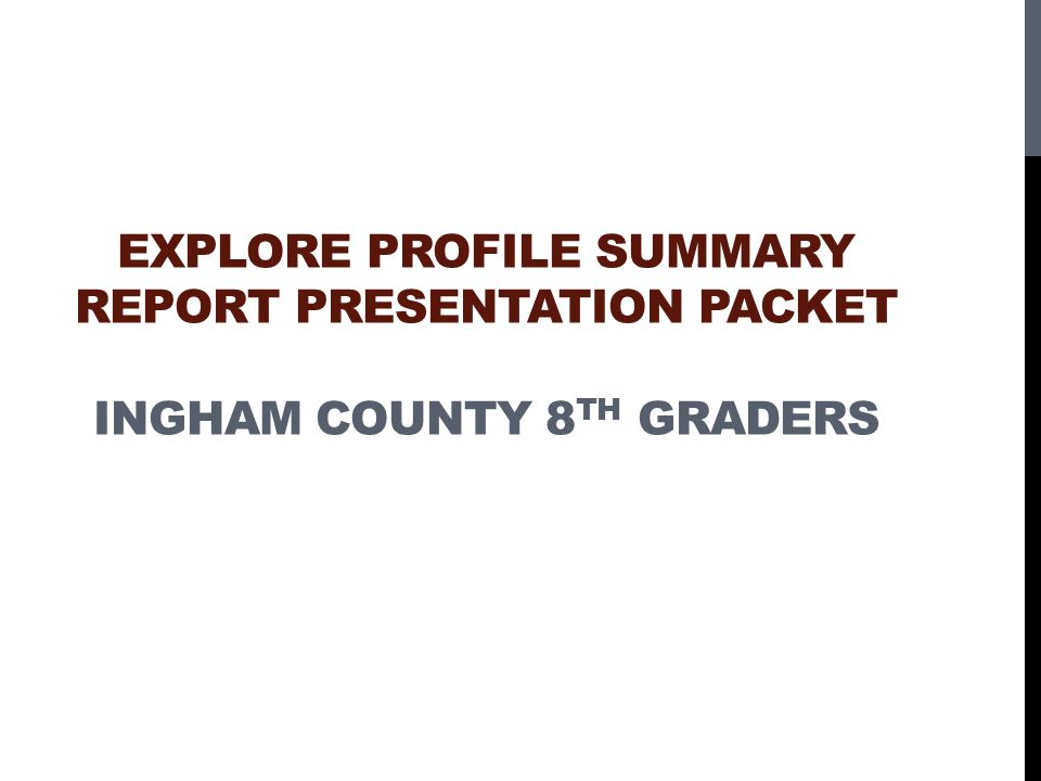 EXPLORE PROFILE SUMMARY REPORT PRESENTATION PACKET INGHAM COUNTY 8 TH GRADERS