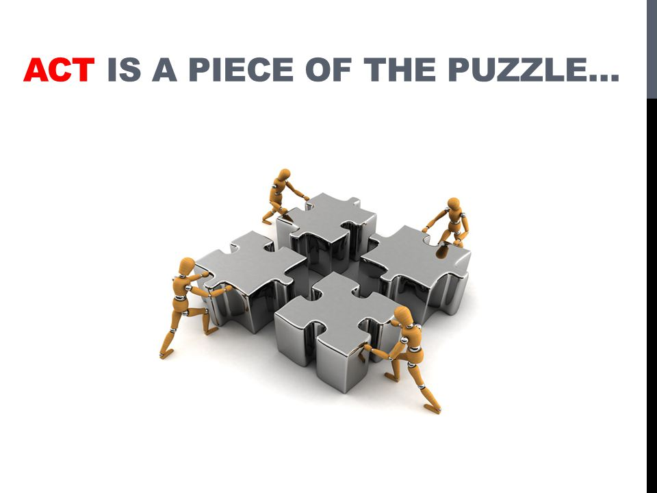 ACT IS A PIECE OF THE PUZZLE…